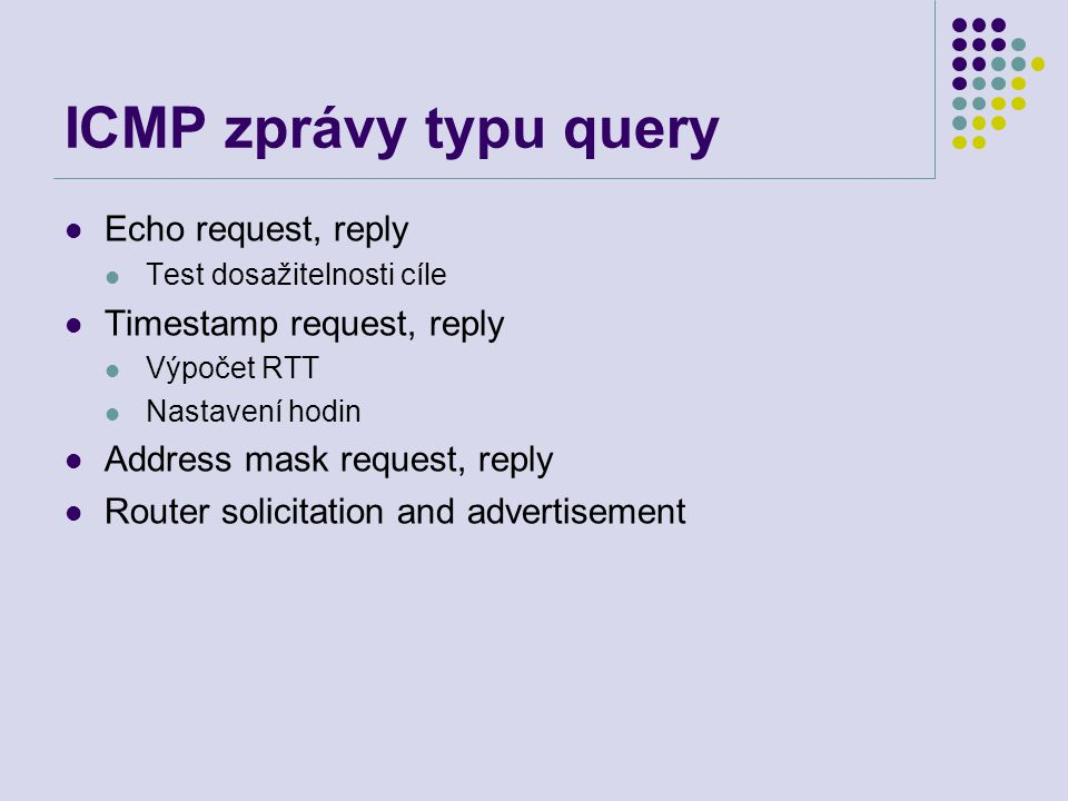 ICMP zprávy typu query Echo request, reply Test dosažitelnosti cíle Timestamp request, reply Výpočet RTT Nastavení hodin Address mask request, reply Router solicitation and advertisement