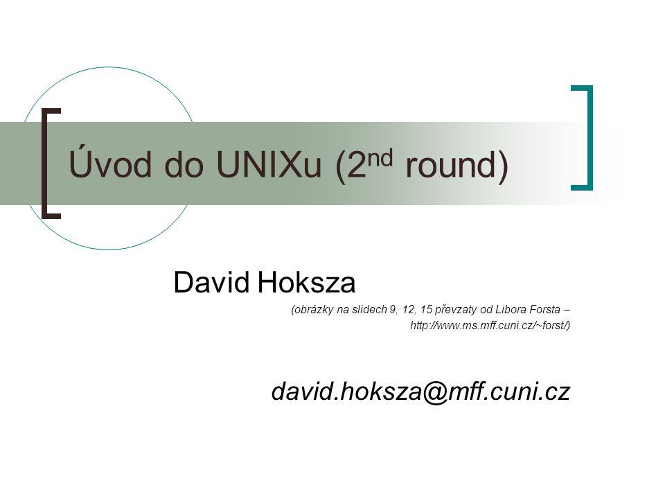 Úvod do UNIXu (2 nd round) David Hoksza (obrázky na slidech 9, 12, 15 převzaty od Libora Forsta – http://www.ms.mff.cuni.cz/~forst/) david.hoksza@mff.cuni.cz