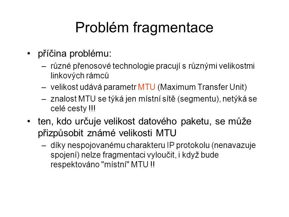 Problém fragmentace příčina problému: –různé přenosové technologie pracují s různými velikostmi linkových rámců –velikost udává parametr MTU (Maximum