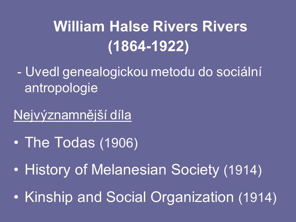 William Halse Rivers Rivers (1864-1922) - Uvedl genealogickou metodu do sociální antropologie Nejvýznamnější díla The Todas (1906) History of Melanesi