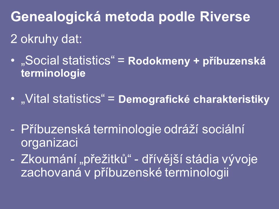 """Genealogická metoda podle Riverse 2 okruhy dat: """"Social statistics"""" = Rodokmeny + příbuzenská terminologie """"Vital statistics"""" = Demografické charakter"""