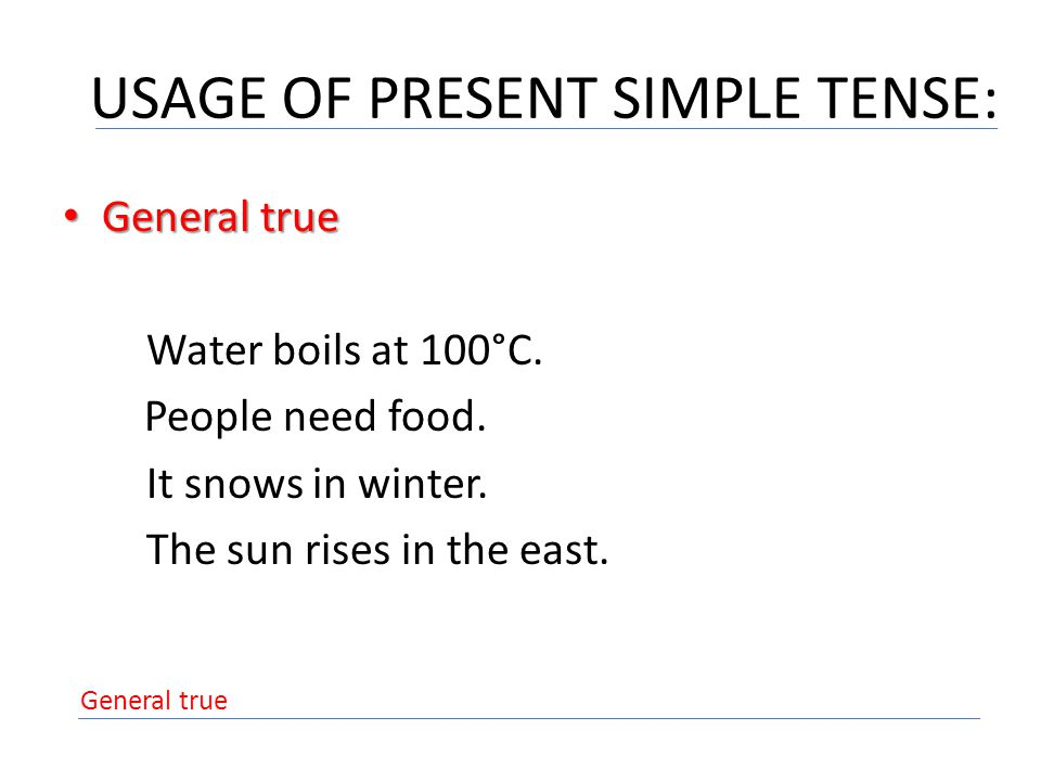 USAGE OF PRESENT SIMPLE TENSE: General true General true Water boils at 100°C.