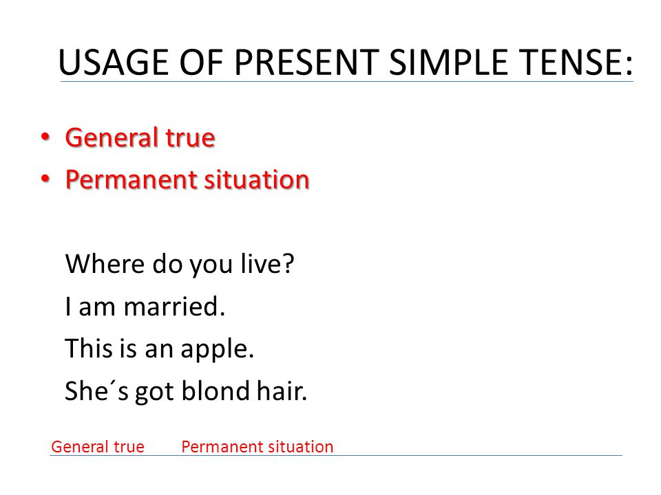 USAGE OF PRESENT SIMPLE TENSE: General true General true Permanent situation Permanent situation Where do you live? I am married. This is an apple. Sh