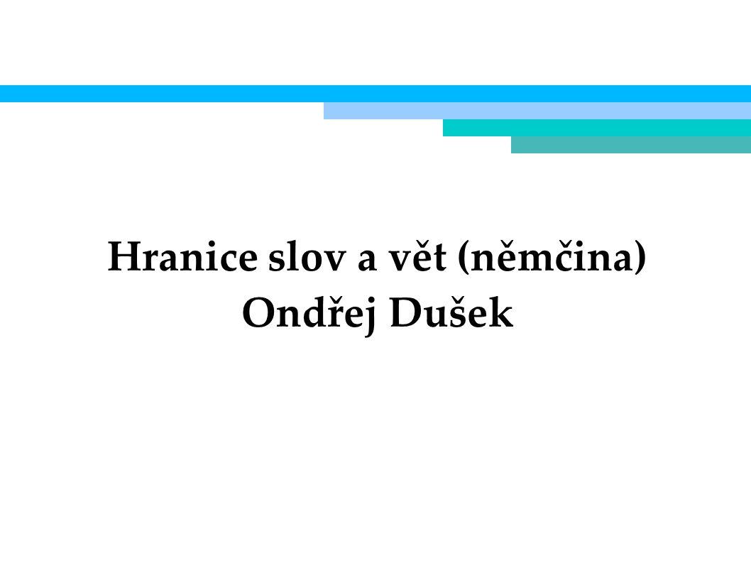 Hranice slov a vět (němčina) Ondřej Dušek