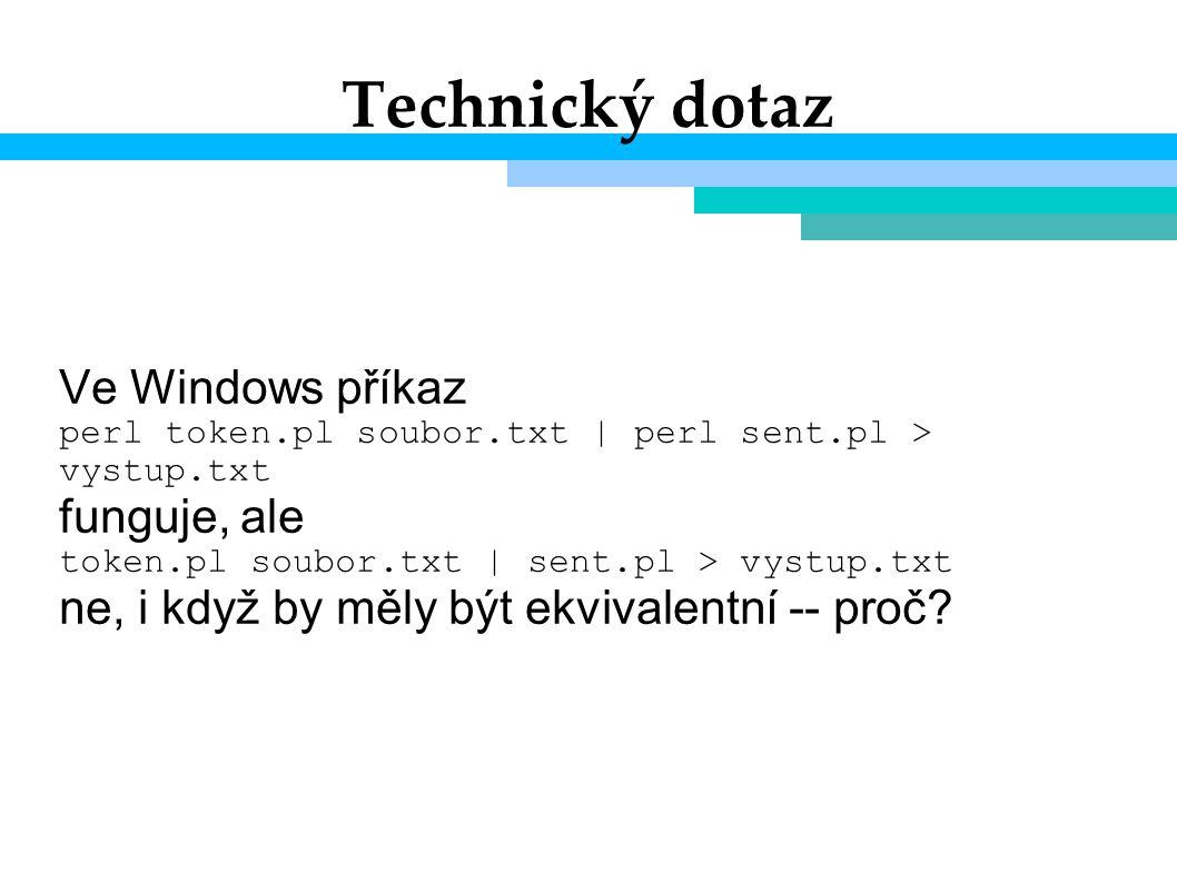 Technický dotaz Ve Windows příkaz perl token.pl soubor.txt | perl sent.pl > vystup.txt funguje, ale token.pl soubor.txt | sent.pl > vystup.txt ne, i když by měly být ekvivalentní -- proč