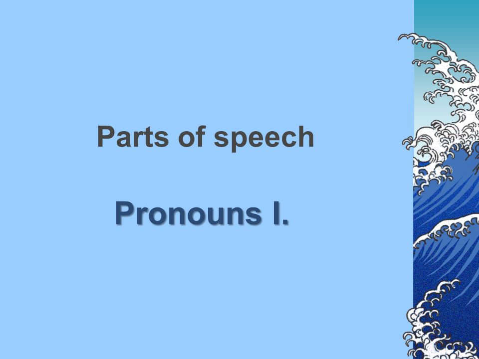 Parts of speech Pronouns I.