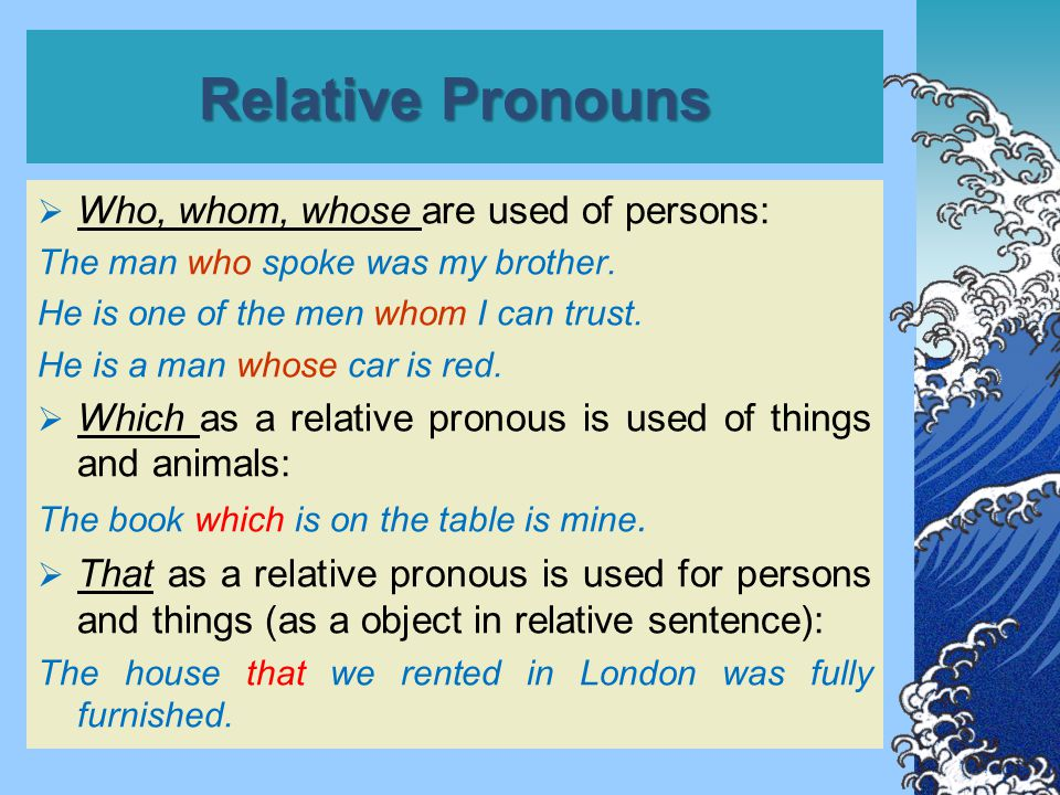 Relative Pronouns  Who, whom, whose are used of persons: The man who spoke was my brother.