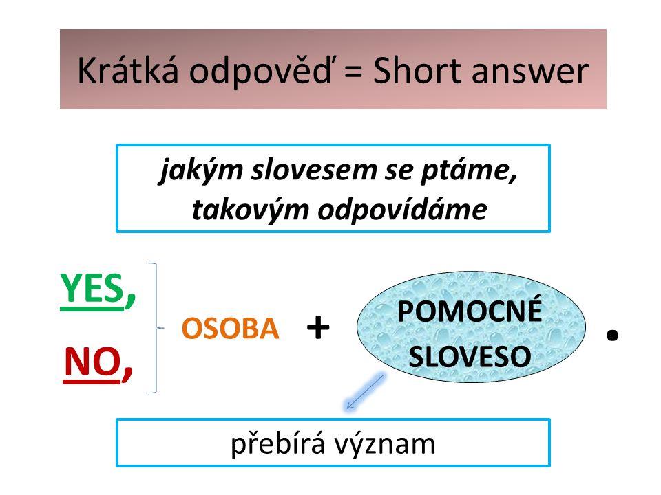 Krátká odpověď = Short answer YES, NO, přebírá význam OSOBA jakým slovesem se ptáme, takovým odpovídáme POMOCNÉ SLOVESO +.