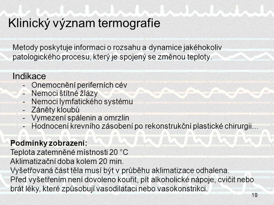 19 Klinický význam termografie Metody poskytuje informaci o rozsahu a dynamice jakéhokoliv patologického procesu, který je spojený se změnou teploty.