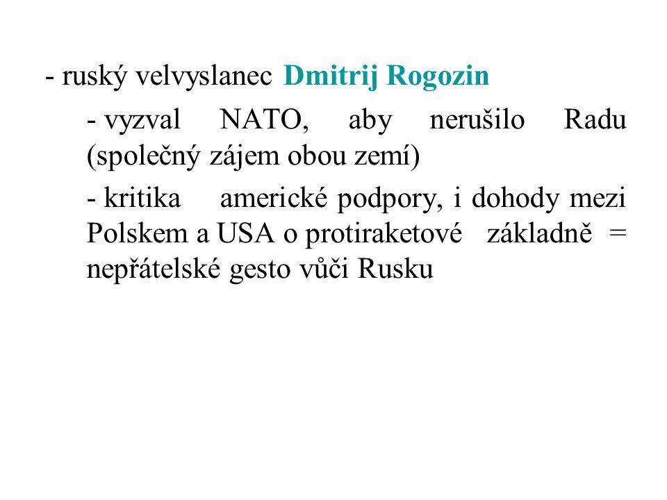 - ruský velvyslanec Dmitrij Rogozin - vyzval NATO, aby nerušilo Radu (společný zájem obou zemí) - kritika americké podpory, i dohody mezi Polskem a US