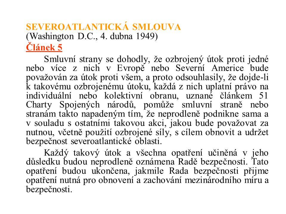 SEVEROATLANTICKÁ SMLOUVA (Washington D.C., 4. dubna 1949) Článek 5 Smluvní strany se dohodly, že ozbrojený útok proti jedné nebo více z nich v Evropě