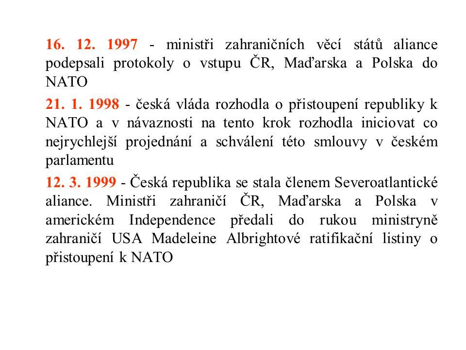 16. 12. 1997 - ministři zahraničních věcí států aliance podepsali protokoly o vstupu ČR, Maďarska a Polska do NATO 21. 1. 1998 - česká vláda rozhodla