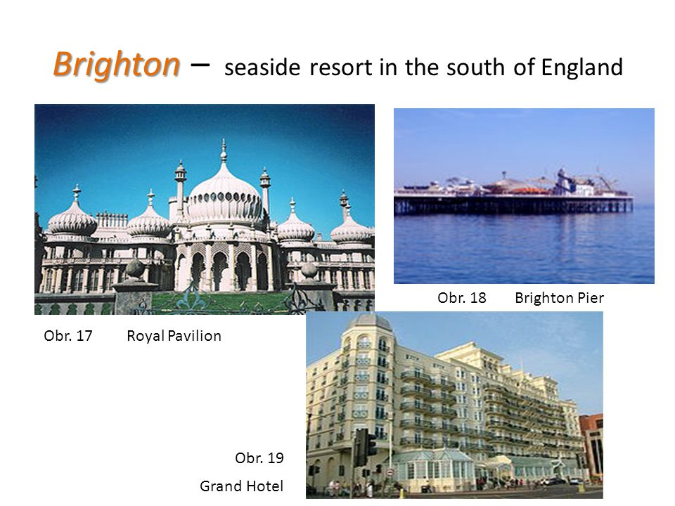 Brighton Brighton – seaside resort in the south of England Obr. 17 Obr. 18 Obr. 19 Royal Pavilion Grand Hotel Brighton Pier
