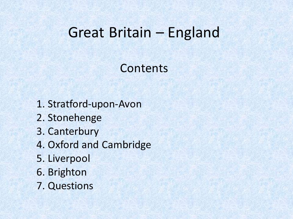 Contents 1. Stratford-upon-Avon 2. Stonehenge 3. Canterbury 4. Oxford and Cambridge 5. Liverpool 6. Brighton 7. Questions Great Britain – England
