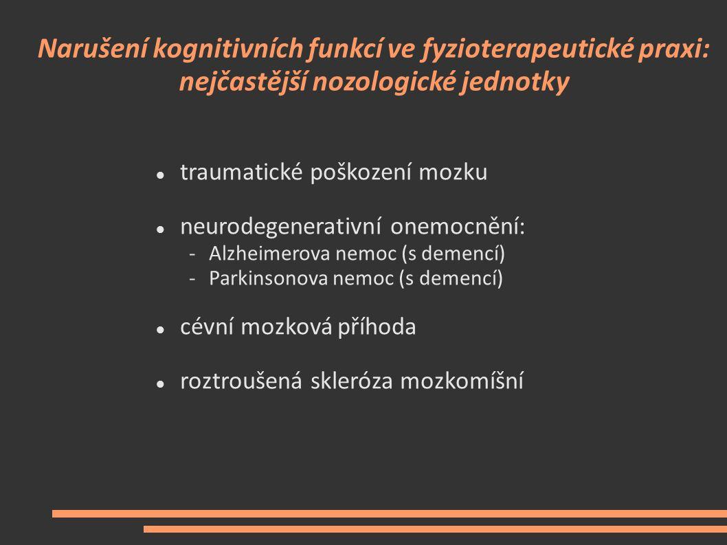 Narušení kognitivních funkcí ve fyzioterapeutické praxi: nejčastější nozologické jednotky traumatické poškození mozku neurodegenerativní onemocnění: -