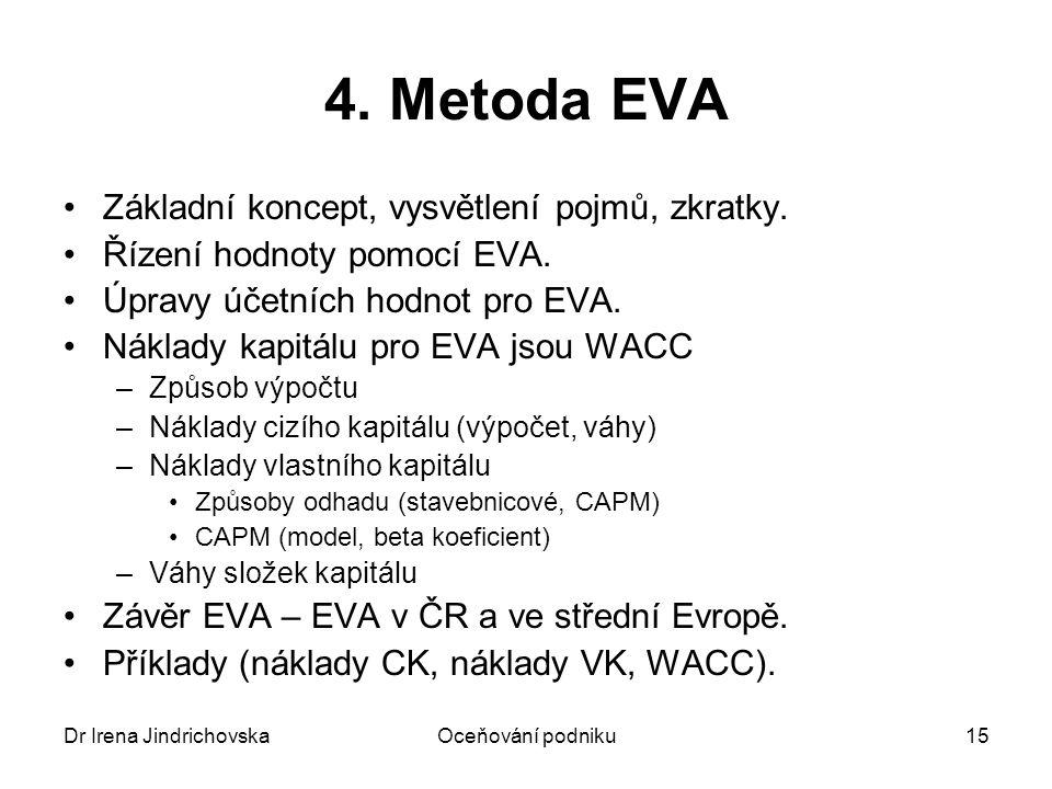Dr Irena JindrichovskaOceňování podniku15 4. Metoda EVA Základní koncept, vysvětlení pojmů, zkratky. Řízení hodnoty pomocí EVA. Úpravy účetních hodnot
