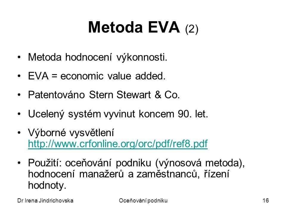 Dr Irena JindrichovskaOceňování podniku17 EVA a MVA EVA = NOPAT – C x WACC MVA = Σ diskontovaných budoucích EVAMVA = Σ diskontovaných budoucích EVA MVA = MV – CMVA = MV – C Market Value MVA = součet současných hodnot všech budoucích EVA Capital = NOA, investovaný kapitál (cizí i vlastní)
