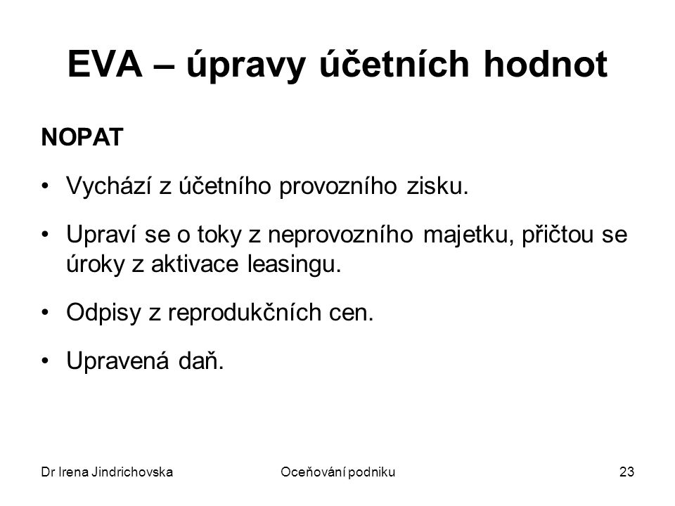 Dr Irena JindrichovskaOceňování podniku23 EVA – úpravy účetních hodnot NOPAT Vychází z účetního provozního zisku. Upraví se o toky z neprovozního maje