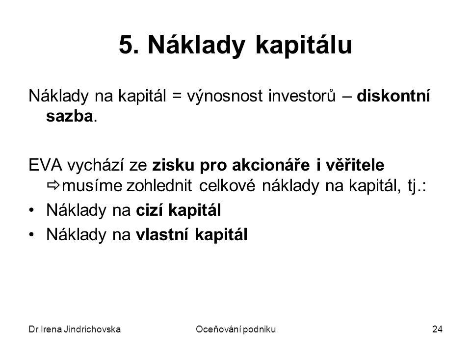 Dr Irena JindrichovskaOceňování podniku24 5. Náklady kapitálu Náklady na kapitál = výnosnost investorů – diskontní sazba. EVA vychází ze zisku pro akc