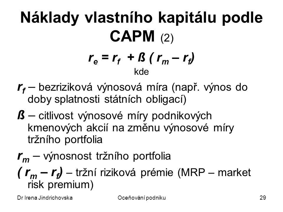 Dr Irena JindrichovskaOceňování podniku29 Náklady vlastního kapitálu podle CAPM (2) r e = r f + ß ( r m – r f ) kde r f – bezriziková výnosová míra (n