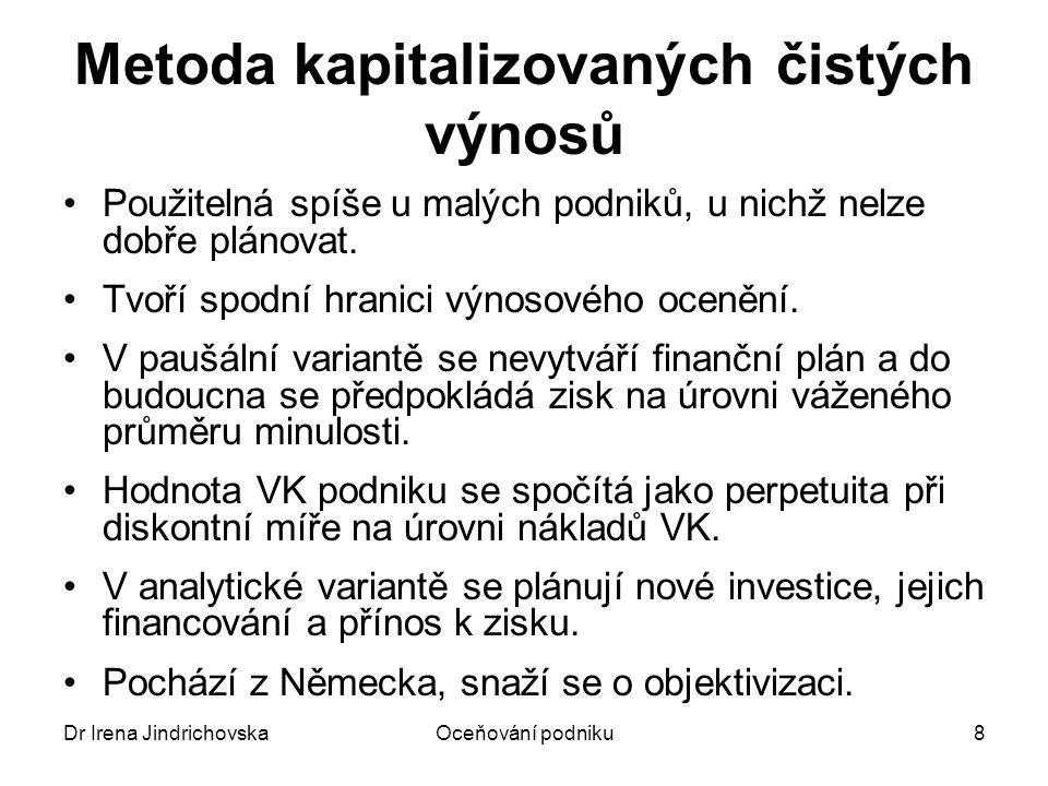 Dr Irena JindrichovskaOceňování podniku8 Metoda kapitalizovaných čistých výnosů Použitelná spíše u malých podniků, u nichž nelze dobře plánovat. Tvoří
