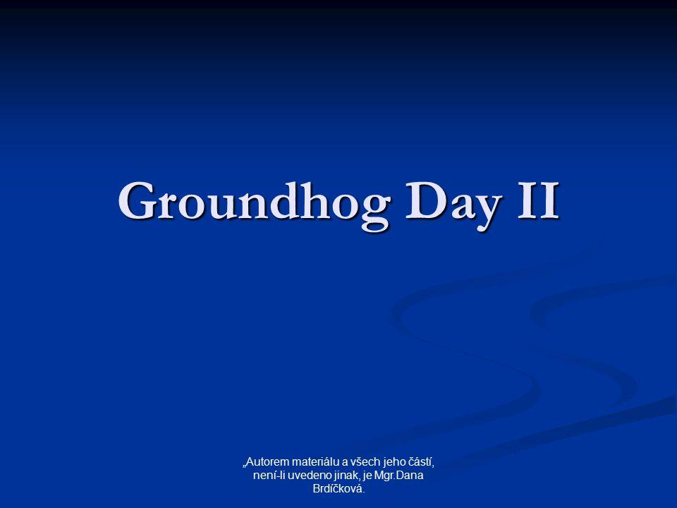 """Groundhog Day II """"Autorem materiálu a všech jeho částí, není-li uvedeno jinak, je Mgr.Dana Brdíčková."""