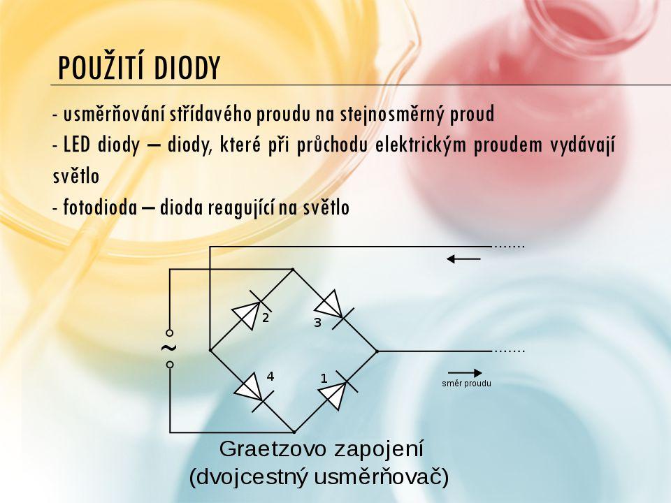 POUŽITÍ DIODY - usměrňování střídavého proudu na stejnosměrný proud - LED diody – diody, které při průchodu elektrickým proudem vydávají světlo - fotodioda – dioda reagující na světlo
