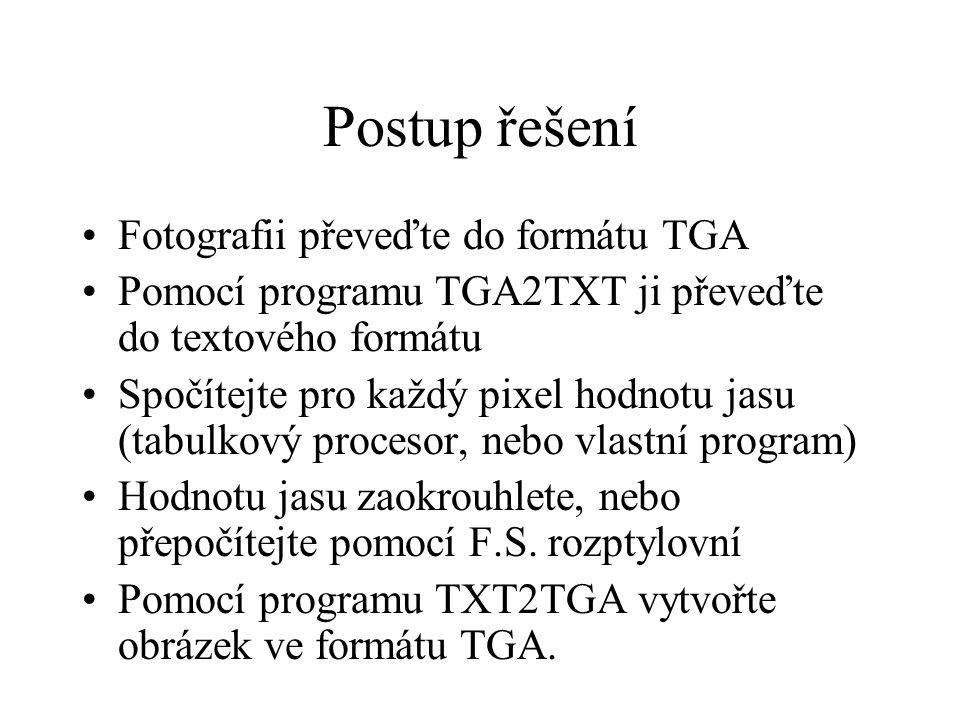 Postup řešení Fotografii převeďte do formátu TGA Pomocí programu TGA2TXT ji převeďte do textového formátu Spočítejte pro každý pixel hodnotu jasu (tabulkový procesor, nebo vlastní program) Hodnotu jasu zaokrouhlete, nebo přepočítejte pomocí F.S.