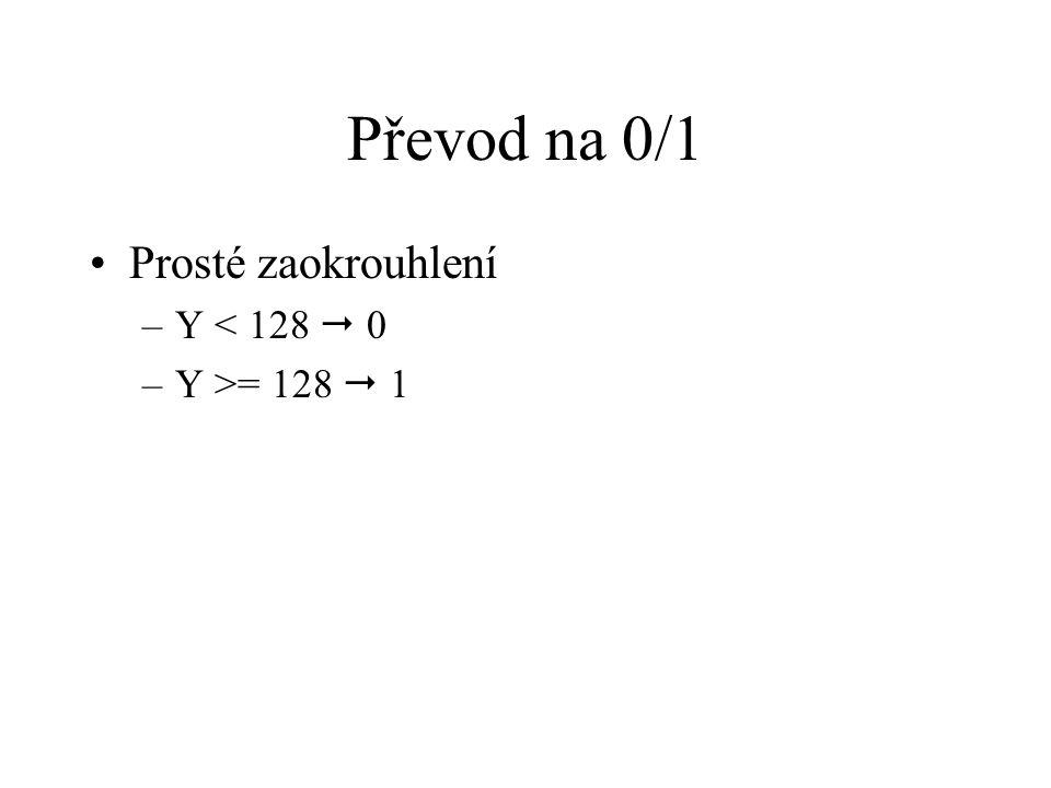 Převod na 0/1 Prosté zaokrouhlení –Y < 128  0 –Y >= 128  1