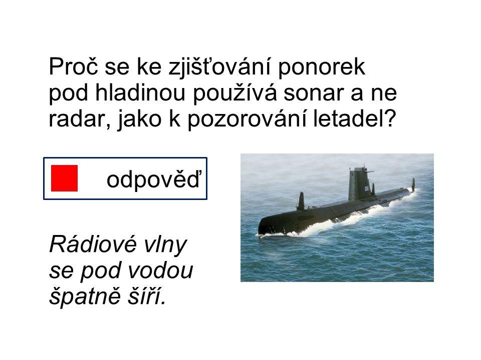 Proč se ke zjišťování ponorek pod hladinou používá sonar a ne radar, jako k pozorování letadel? odpověď Rádiové vlny se pod vodou špatně šíří.