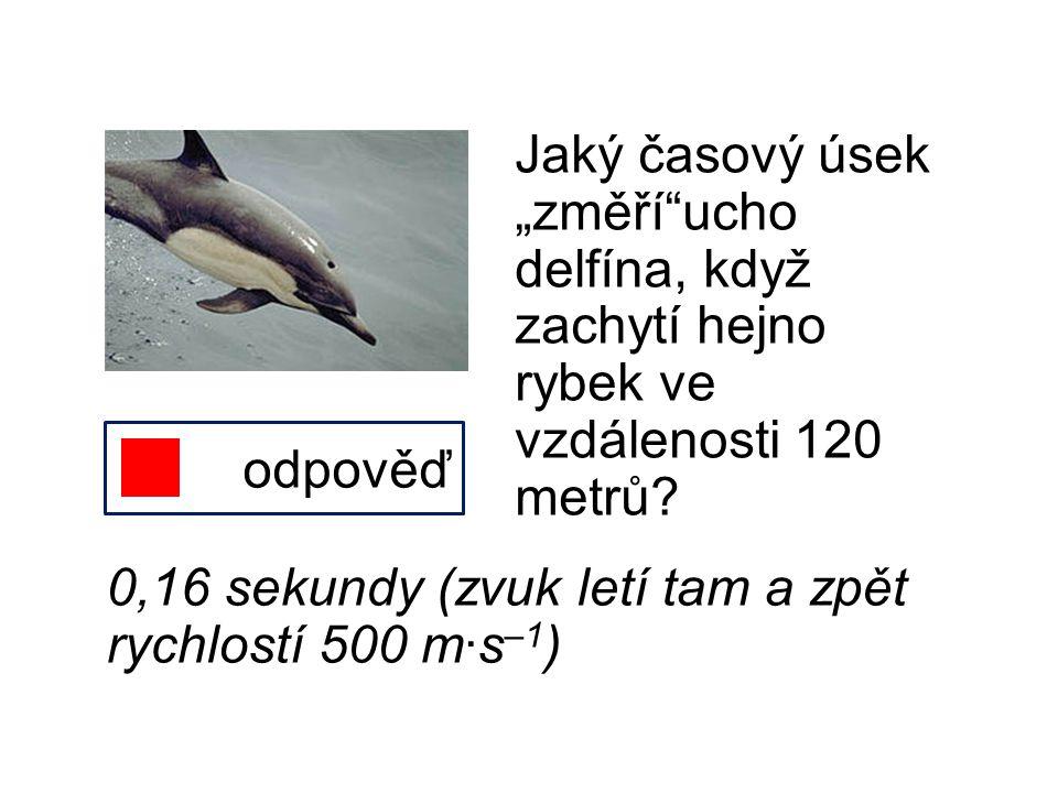 """Jaký časový úsek """"změří""""ucho delfína, když zachytí hejno rybek ve vzdálenosti 120 metrů? odpověď 0,16 sekundy (zvuk letí tam a zpět rychlostí 500 m∙s"""