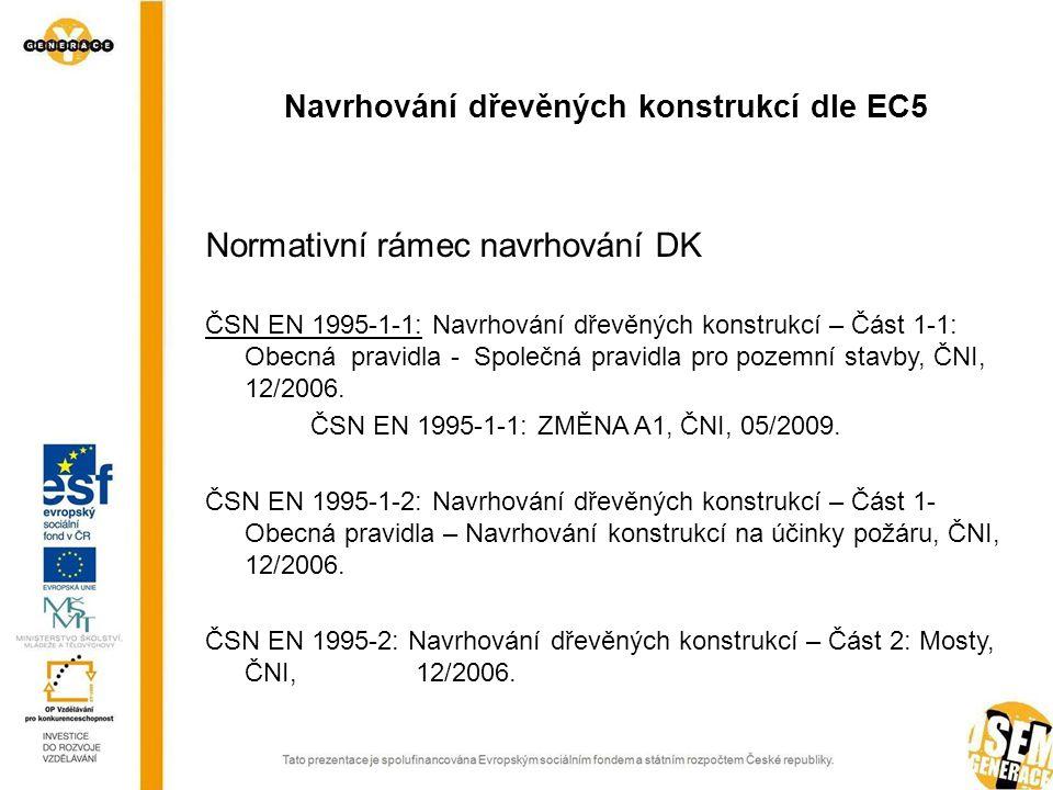 Normativní rámec navrhování DK ČSN EN 1995-1-1: Navrhování dřevěných konstrukcí – Část 1-1: Obecná pravidla - Společná pravidla pro pozemní stavby, ČNI, 12/2006.