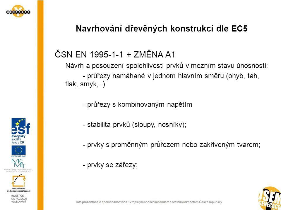 ČSN EN 1995-1-1 + ZMĚNA A1 Návrh a posouzení spolehlivosti prvků v mezním stavu únosnosti: - průřezy namáhané v jednom hlavním směru (ohyb, tah, tlak, smyk,..) - průřezy s kombinovaným napětím - stabilita prvků (sloupy, nosníky); - prvky s proměnným průřezem nebo zakřiveným tvarem; - prvky se zářezy; Navrhování dřevěných konstrukcí dle EC5