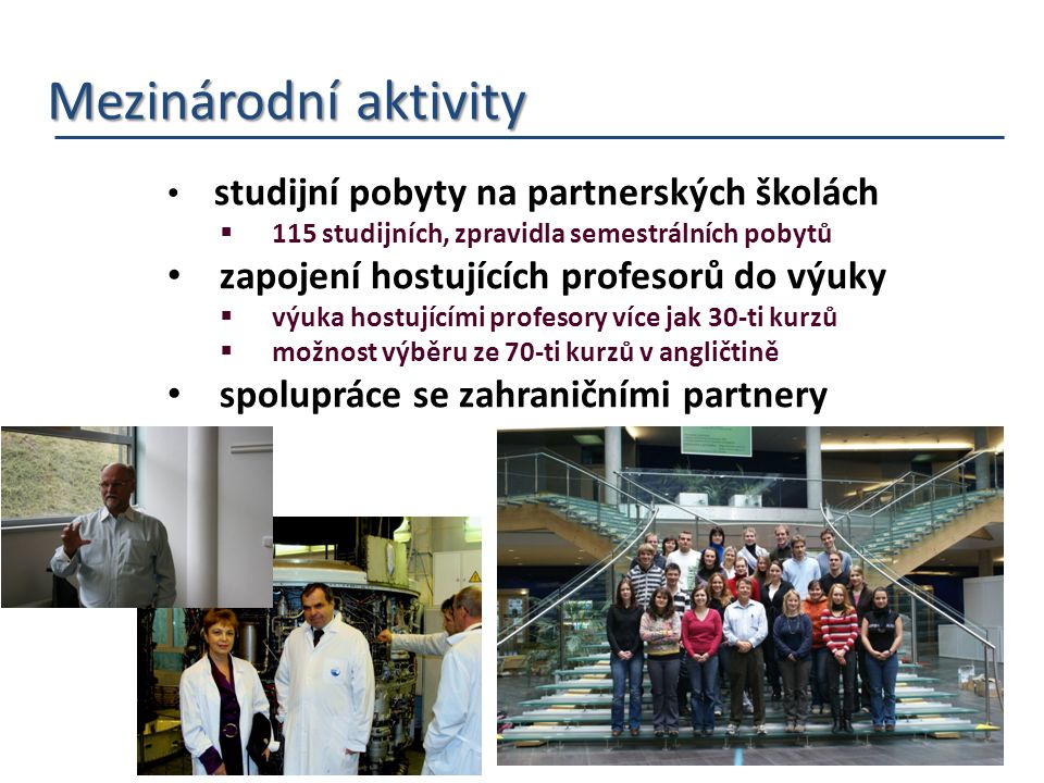 Mezinárodní aktivity Mezinárodní aktivity studijní pobyty na partnerských školách  115 studijních, zpravidla semestrálních pobytů zapojení hostujících profesorů do výuky  výuka hostujícími profesory více jak 30-ti kurzů  možnost výběru ze 70-ti kurzů v angličtině spolupráce se zahraničními partnery