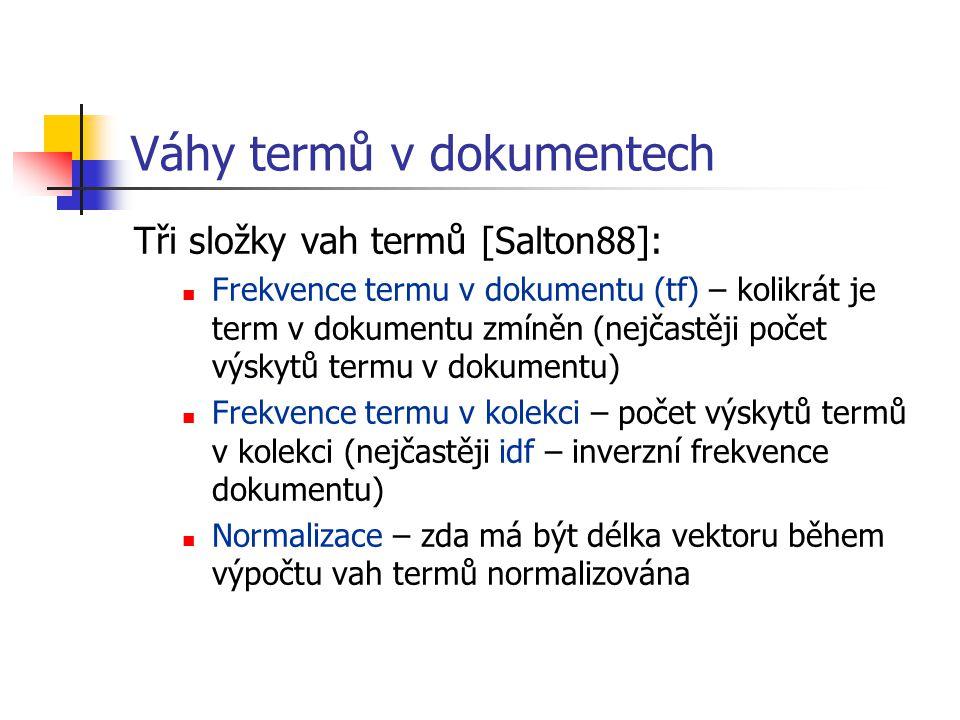 Váhy termů v dokumentech Tři složky vah termů [Salton88]: Frekvence termu v dokumentu (tf) – kolikrát je term v dokumentu zmíněn (nejčastěji počet výskytů termu v dokumentu) Frekvence termu v kolekci – počet výskytů termů v kolekci (nejčastěji idf – inverzní frekvence dokumentu) Normalizace – zda má být délka vektoru během výpočtu vah termů normalizována