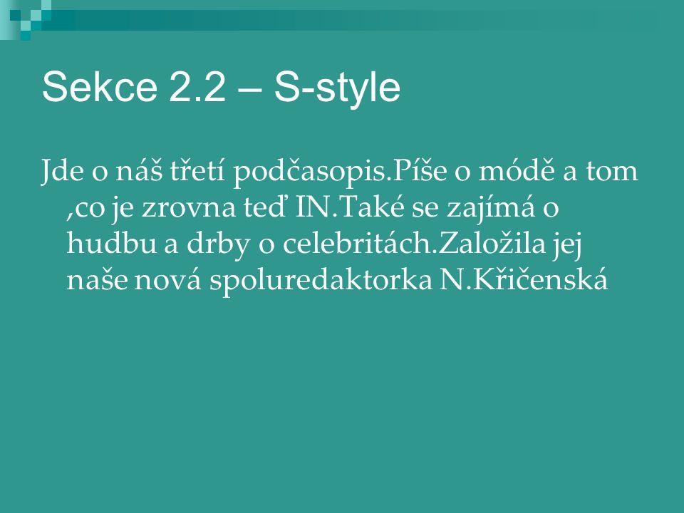Sekce 2.2 – S-style Jde o náš třetí podčasopis.Píše o módě a tom,co je zrovna teď IN.Také se zajímá o hudbu a drby o celebritách.Založila jej naše nov