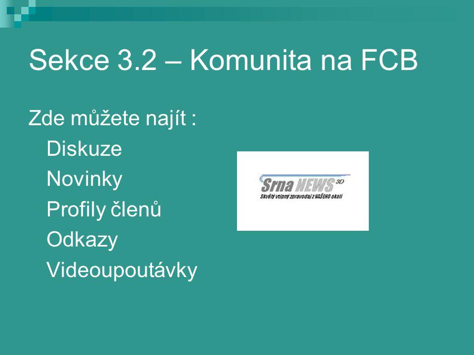 Sekce 3.2 – Komunita na FCB Zde můžete najít : Diskuze Novinky Profily členů Odkazy Videoupoutávky
