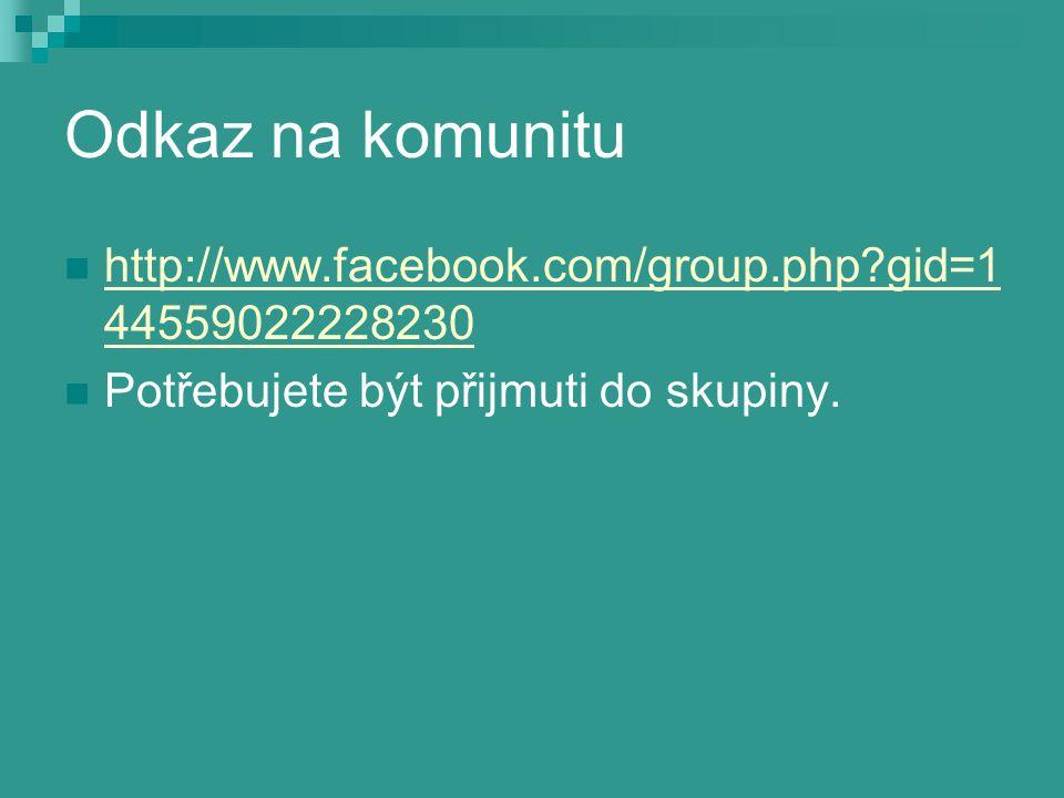 Odkaz na komunitu http://www.facebook.com/group.php?gid=1 44559022228230 http://www.facebook.com/group.php?gid=1 44559022228230 Potřebujete být přijmu