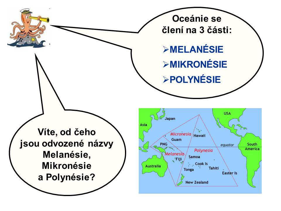 Oceánie se člení na 3 části:  MELANÉSIE  MIKRONÉSIE  POLYNÉSIE Víte, od čeho jsou odvozené názvy Melanésie, Mikronésie a Polynésie?
