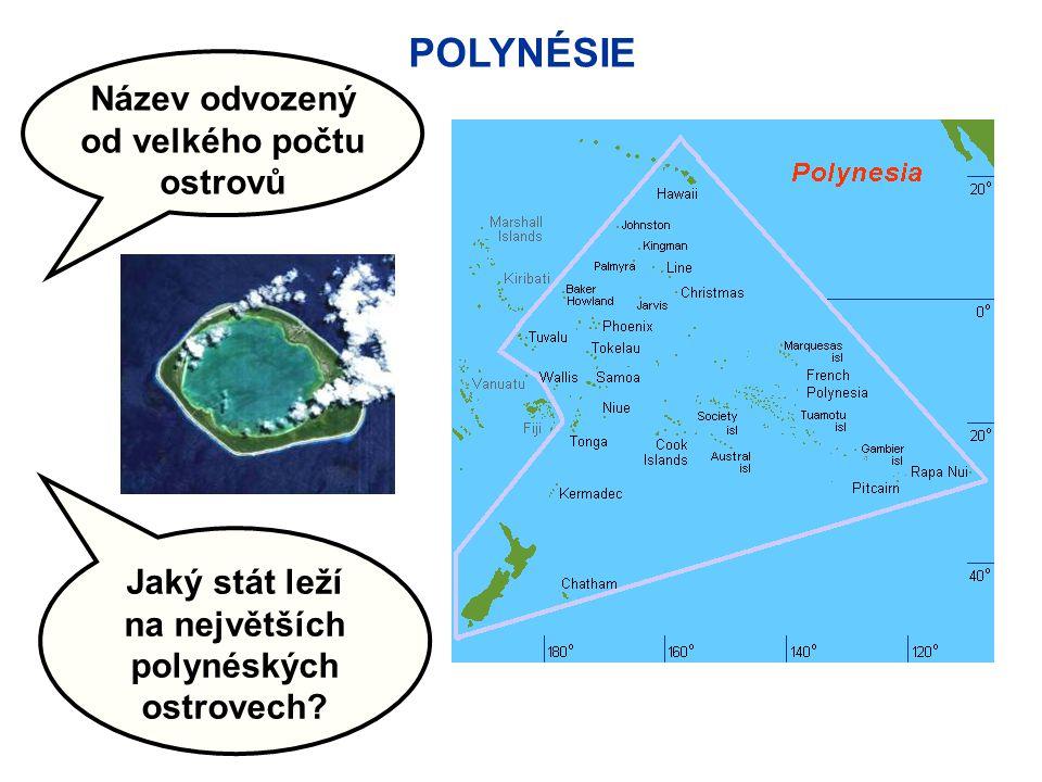 POLYNÉSIE Název odvozený od velkého počtu ostrovů Jaký stát leží na největších polynéských ostrovech?