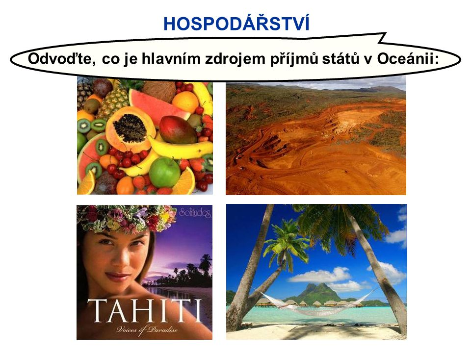 Zapište si:  OCEÁNIE = rozsáhlá ostrovní oblast v Tichém oceánu  Členění Oceánie: Melanésie - Mikronésie - Polynésie  Typy ostrovů: - pevninské - sopečné - korálové (atoly)  Hospodářství: - tropické zemědělství - těžba nerostných surovin - cestovní ruch