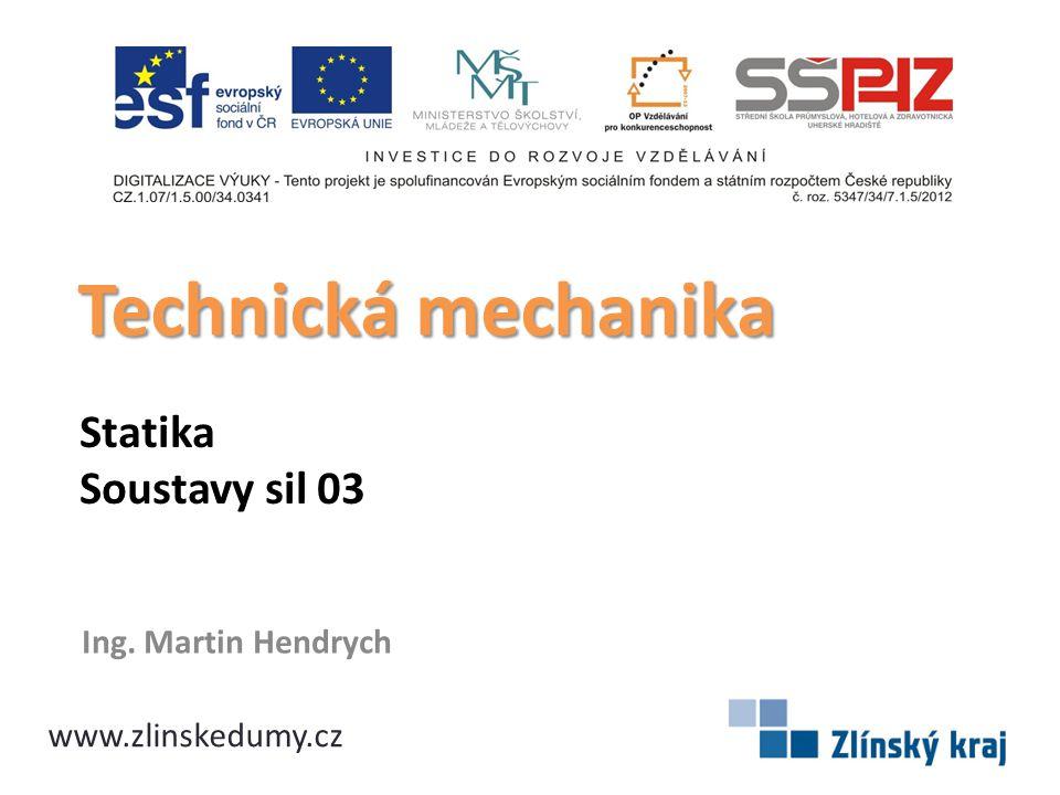 Statika Soustavy sil 03 Ing. Martin Hendrych Technická mechanika www.zlinskedumy.cz