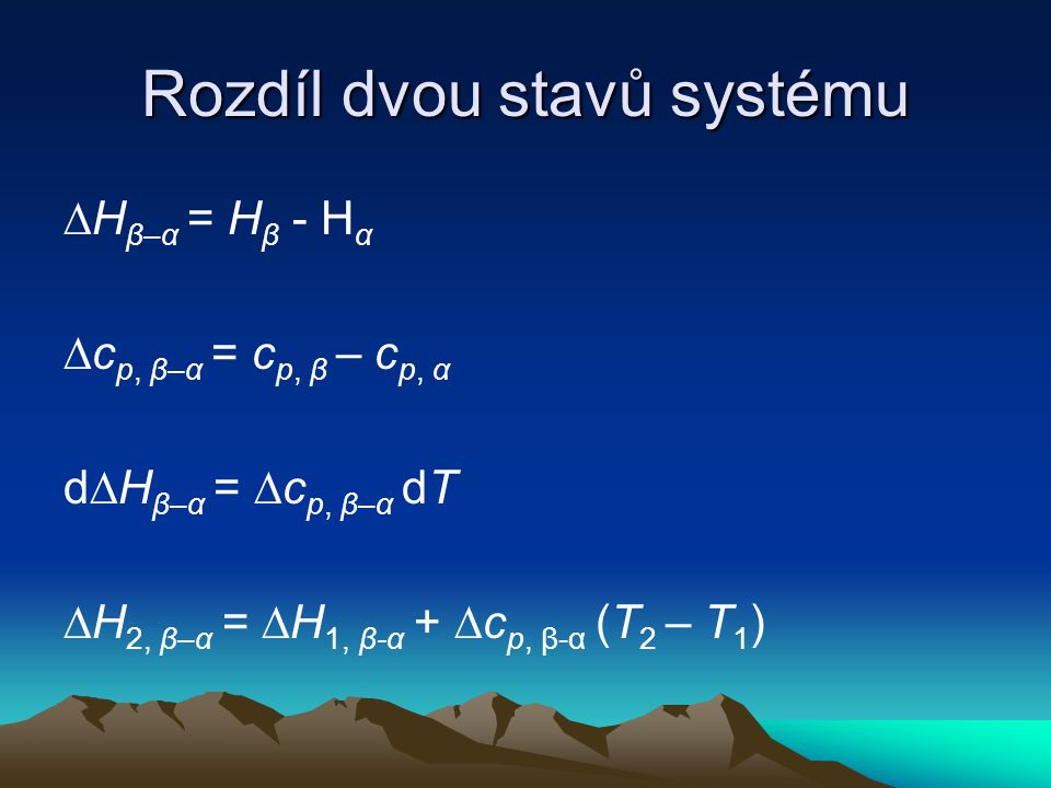 Rozdíl dvou stavů systému ∆H β–α = H β - H α ∆c p, β–α = c p, β – c p, α d∆H β–α = ∆c p, β–α dT ∆H 2, β–α = ∆H 1, β-α + ∆c p, β-α (T 2 – T 1 )