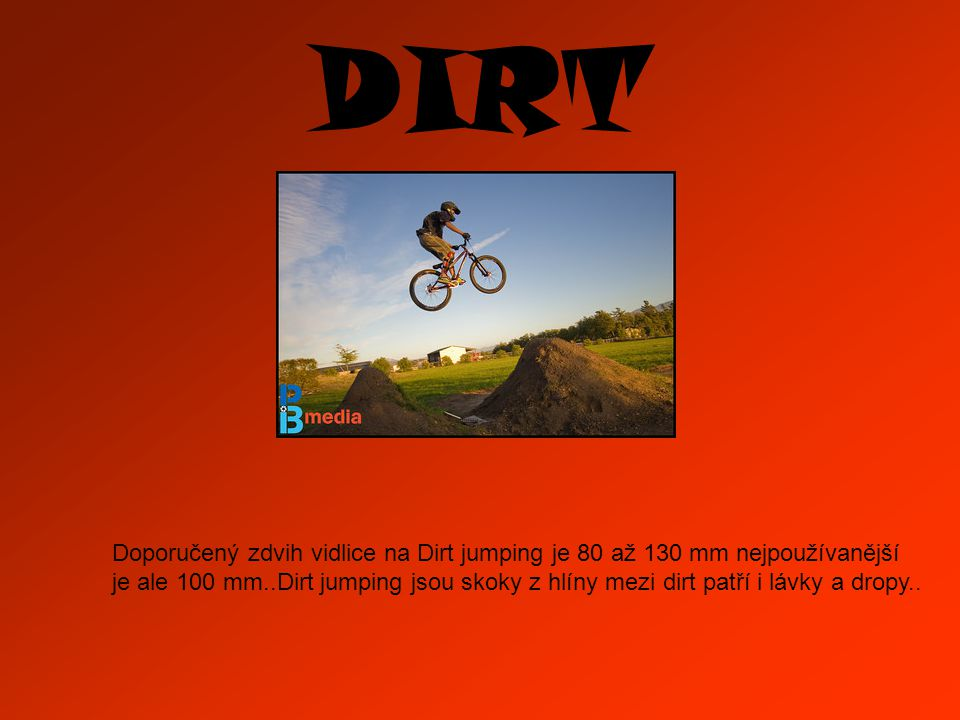 DIRT Doporučený zdvih vidlice na Dirt jumping je 80 až 130 mm nejpoužívanější je ale 100 mm..Dirt jumping jsou skoky z hlíny mezi dirt patří i lávky a dropy..