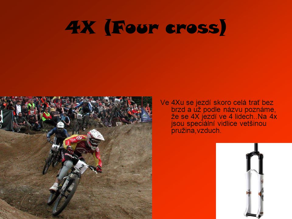 4X (Four cross) Ve 4Xu se jezdí skoro celá trať bez brzd a už podle názvu poznáme, že se 4X jezdí ve 4 lidech..Na 4x jsou speciální vidlice vetšinou pružina,vzduch.