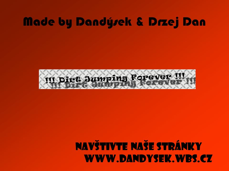 Made by Dandýsek & Drzej Dan Navštivte naše stránky www.dandysek.wbs.cz