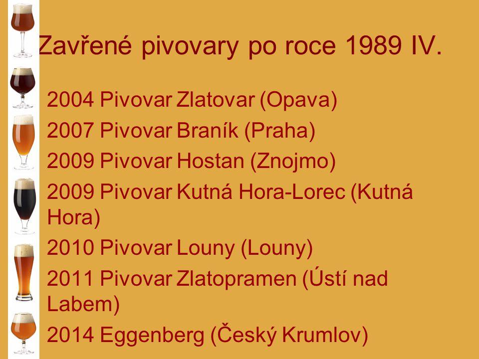 Zavřené pivovary po roce 1989 IV. 2004 Pivovar Zlatovar (Opava) 2007 Pivovar Braník (Praha) 2009 Pivovar Hostan (Znojmo) 2009 Pivovar Kutná Hora-Lorec
