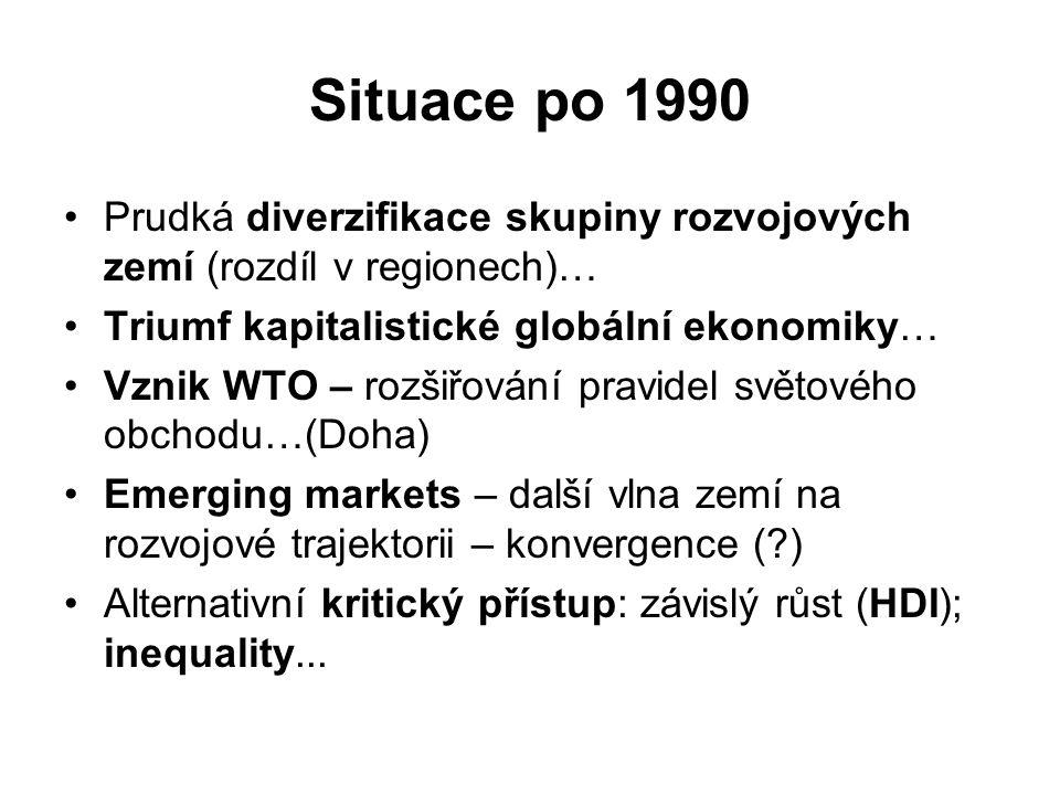 Situace po 1990 Prudká diverzifikace skupiny rozvojových zemí (rozdíl v regionech)… Triumf kapitalistické globální ekonomiky… Vznik WTO – rozšiřování pravidel světového obchodu…(Doha) Emerging markets – další vlna zemí na rozvojové trajektorii – konvergence (?) Alternativní kritický přístup: závislý růst (HDI); inequality...