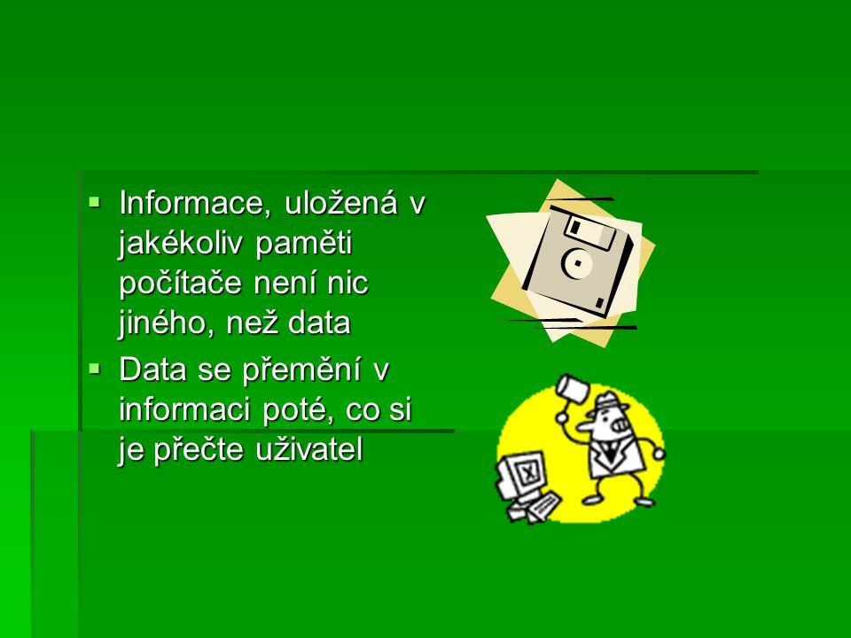  Informace, uložená v jakékoliv paměti počítače není nic jiného, než data  Data se přemění v informaci poté, co si je přečte uživatel