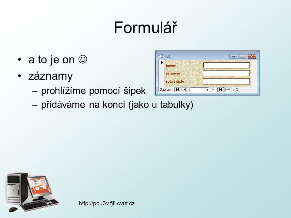 Formulář a to je on záznamy –prohlížíme pomocí šipek –přidáváme na konci (jako u tabulky) http://pcu3v.fjfi.cvut.cz